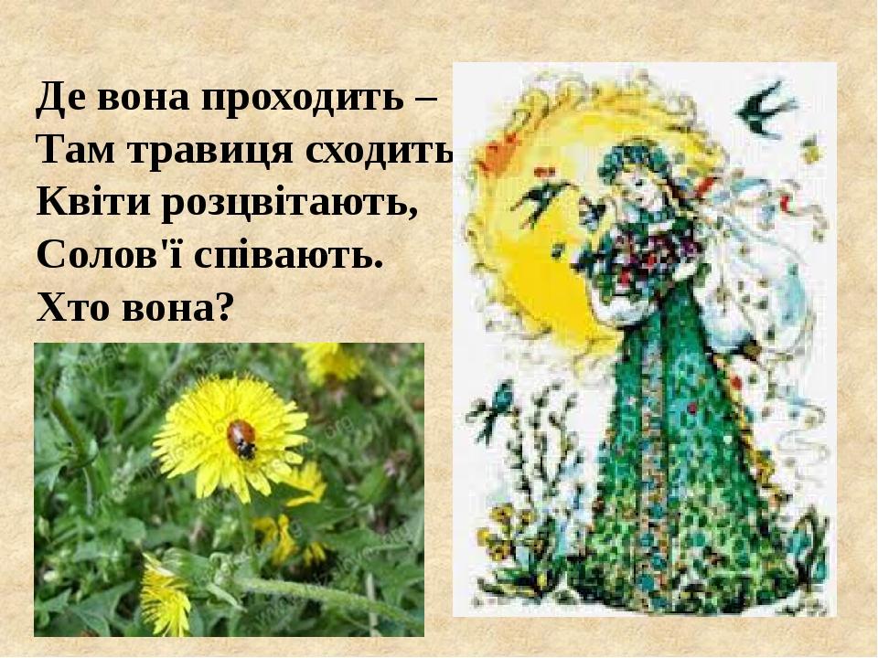 Де вона проходить – Там травиця сходить, Квіти розцвітають, Солов'ї співають. Хто вона?