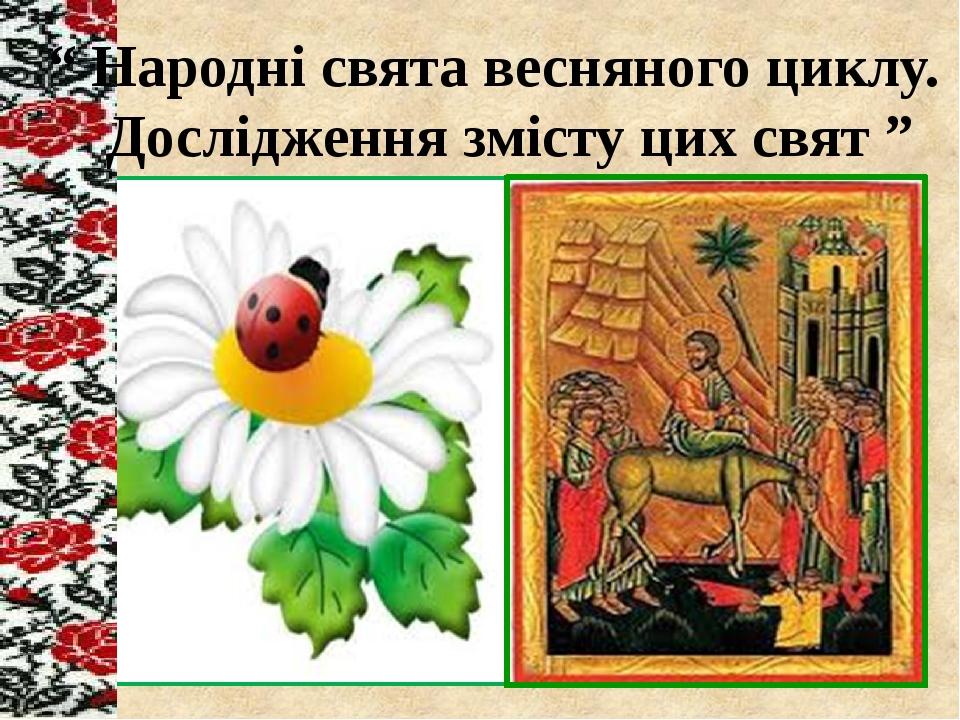 """"""" Народні свята весняного циклу. Дослідження змісту цих свят """""""