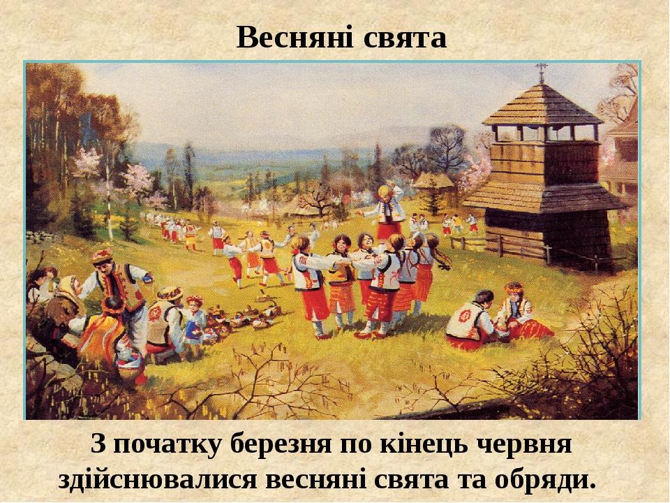 Весняні свята З початку березня по кінець червня здійснювалися весняні свята та обряди.