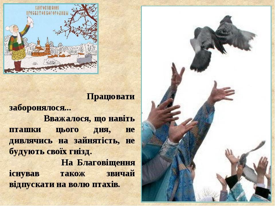 Працювати заборонялося... Вважалося, що навіть пташки цього дня, не дивлячись на зайнятість, не будують своїх гнізд. На Благовіщення існував також ...