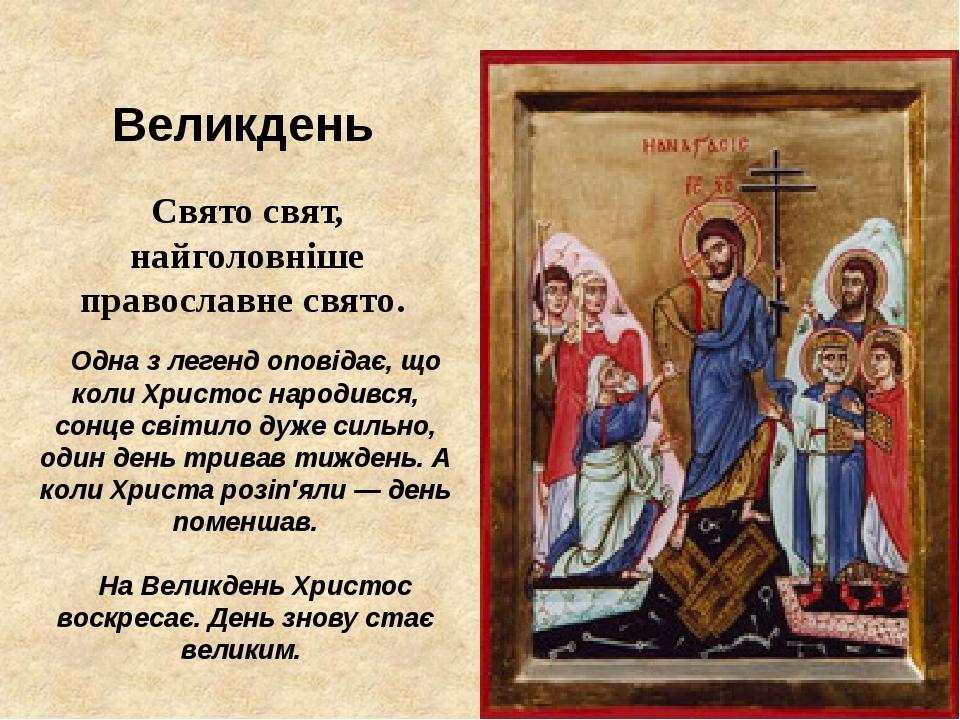 Великдень Свято свят, найголовніше православне свято. Одна з легенд оповідає, що коли Христос народився, сонце світило дуже сильно, один день трива...