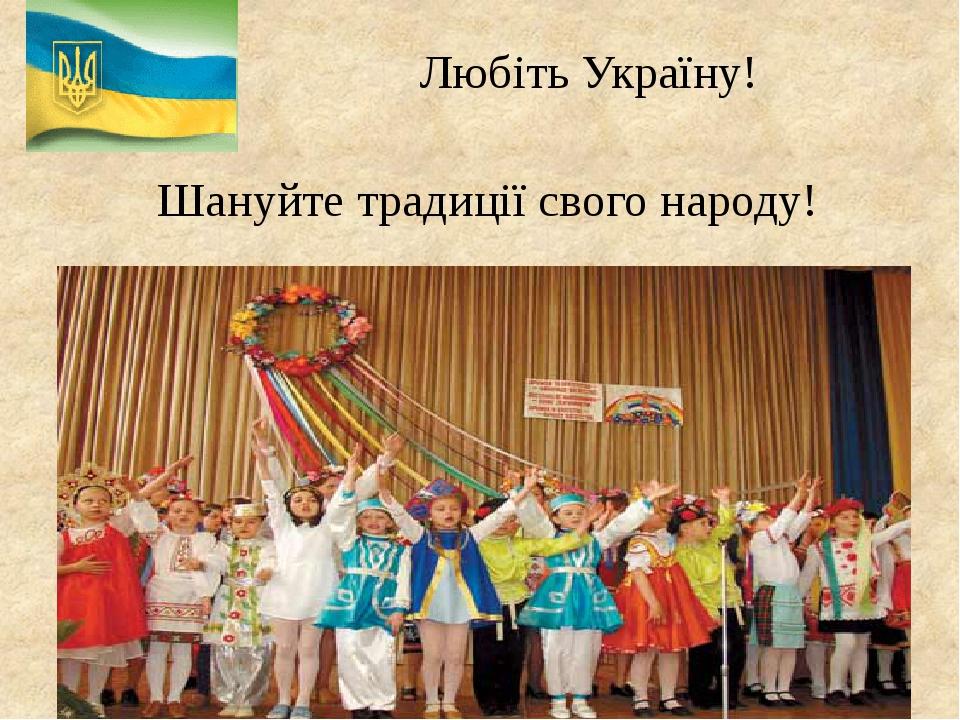 Шануйте традиції свого народу! Любіть Україну!