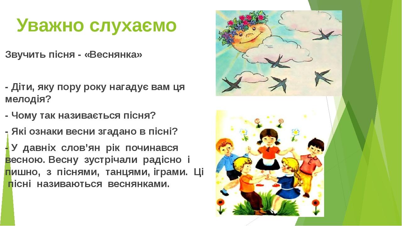 Уважно слухаємо Звучить пісня - «Веснянка» - Діти, яку пору року нагадує вам ця мелодія? - Чому так називається пісня? - Які ознаки весни згадано в...