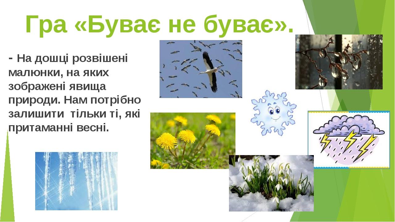- На дошці розвішені малюнки, на яких зображені явища природи. Нам потрібно залишити тільки ті, які притаманні весні. Гра «Буває не буває».