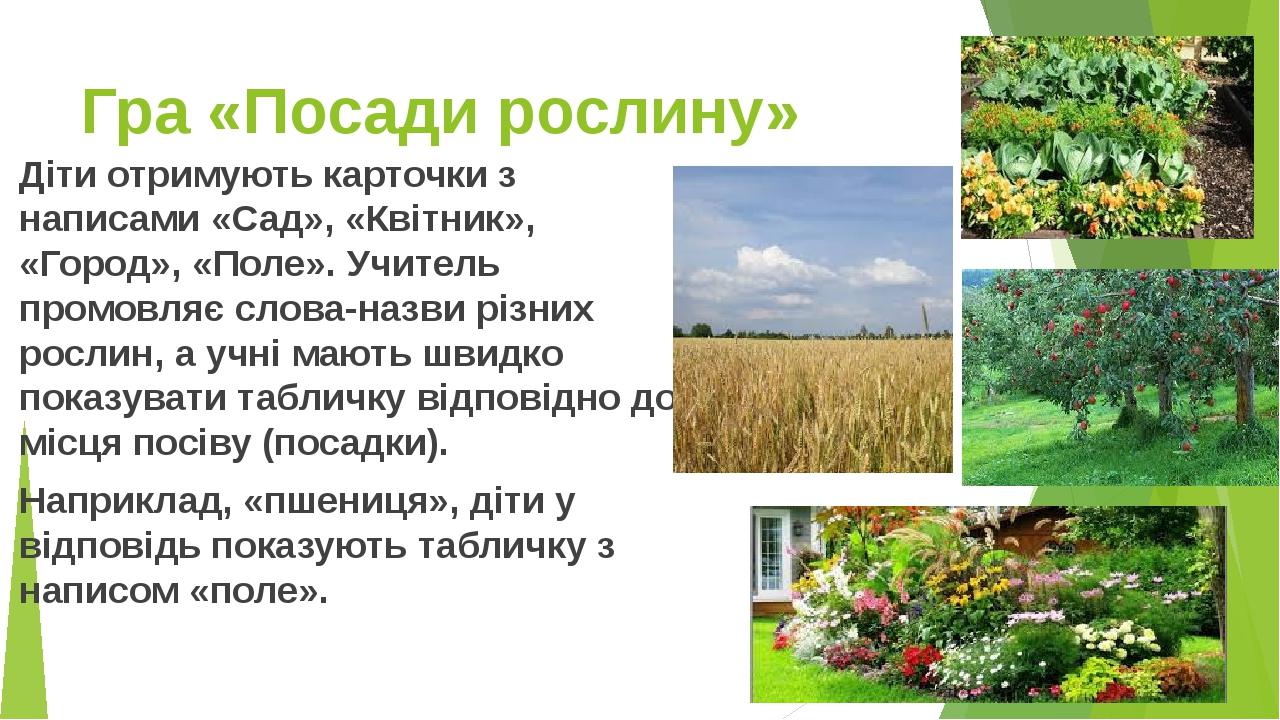 Гра «Посади рослину» Діти отримують карточки з написами «Сад», «Квітник», «Город», «Поле». Учитель промовляє слова-назви різних рослин, а учні мают...