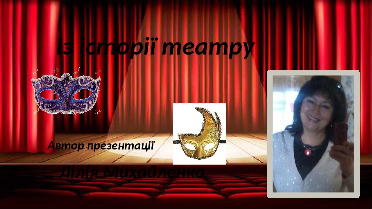 Із історії театру Автор презентації Лілія Михайленко