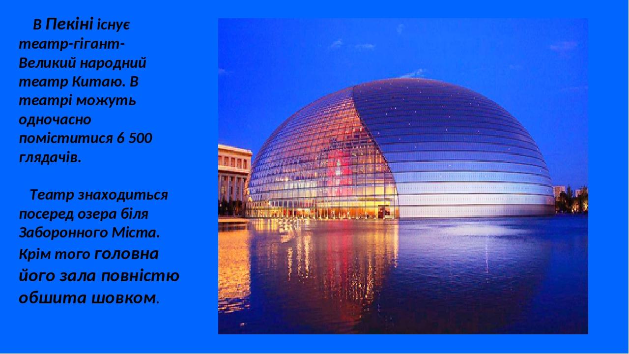 В Пекіні існує театр-гігант- Великий народний театр Китаю. В театрі можуть одночасно поміститися 6 500 глядачів. Театр знаходиться посеред озера бі...