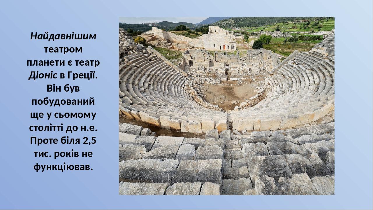 Найдавнішим театром планети є театр Діоніс в Греції. Він був побудований ще у сьомому столітті до н.е. Проте біля 2,5 тис. років не функціював.
