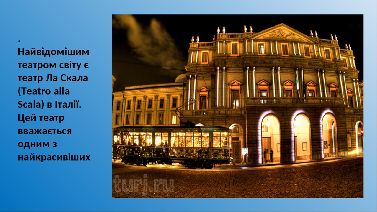 . Найвідомішим театром світу є театр Ла Скала (Teatro alla Scala) в Італії. Цей театр вважається одним з найкрасивіших