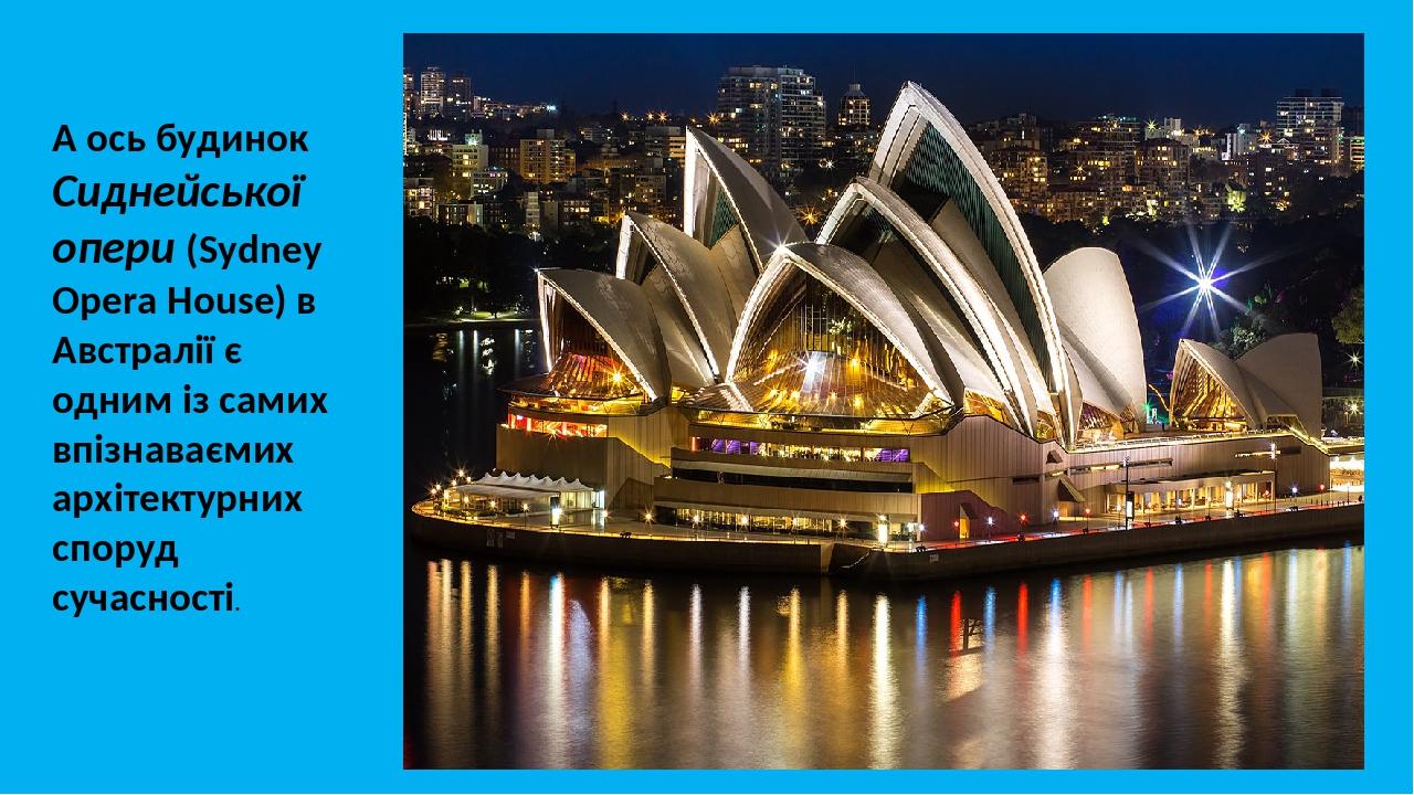 А ось будинок Сиднейської опери (Sydney Opera House) в Австралії є одним із самих впізнаваємих архітектурних споруд сучасності. м