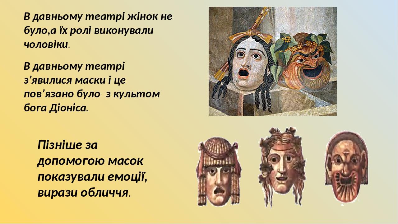 В давньому театрі жінок не було,а їх ролі виконували чоловіки. В давньому театрі з'явилися маски і це пов'язано було з культом бога Діоніса. Пізніш...