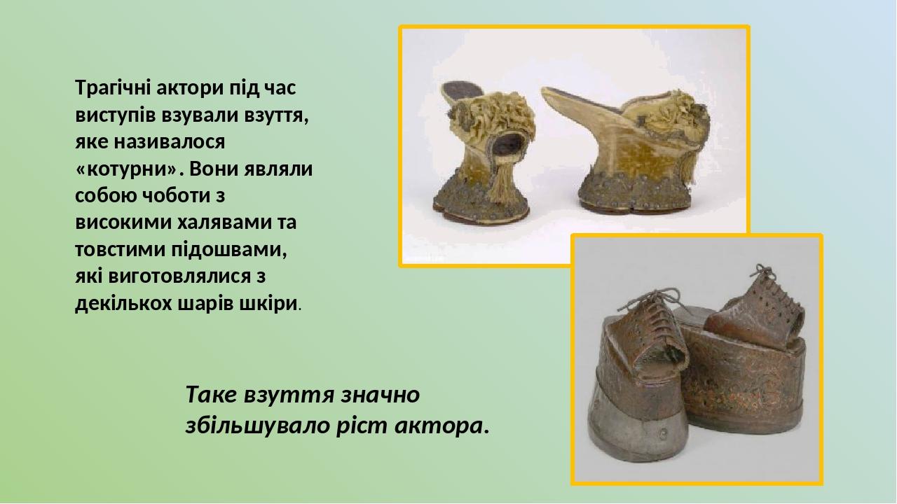 Трагічні актори під час виступів взували взуття, яке називалося «котурни». Вони являли собою чоботи з високими халявами та товстими підошвами, які ...