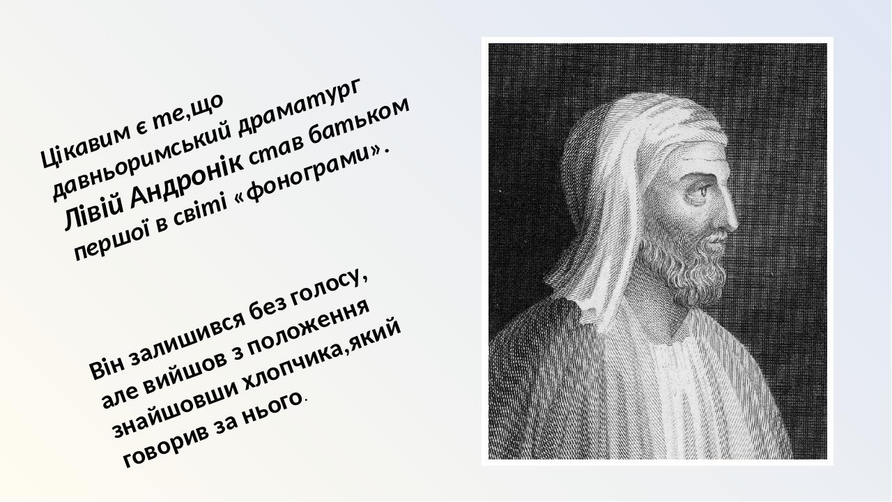 Цікавим є те,що давньоримський драматург Лівій Андронік став батьком першої в світі «фонограми». Він залишився без голосу, але вийшов з положення з...