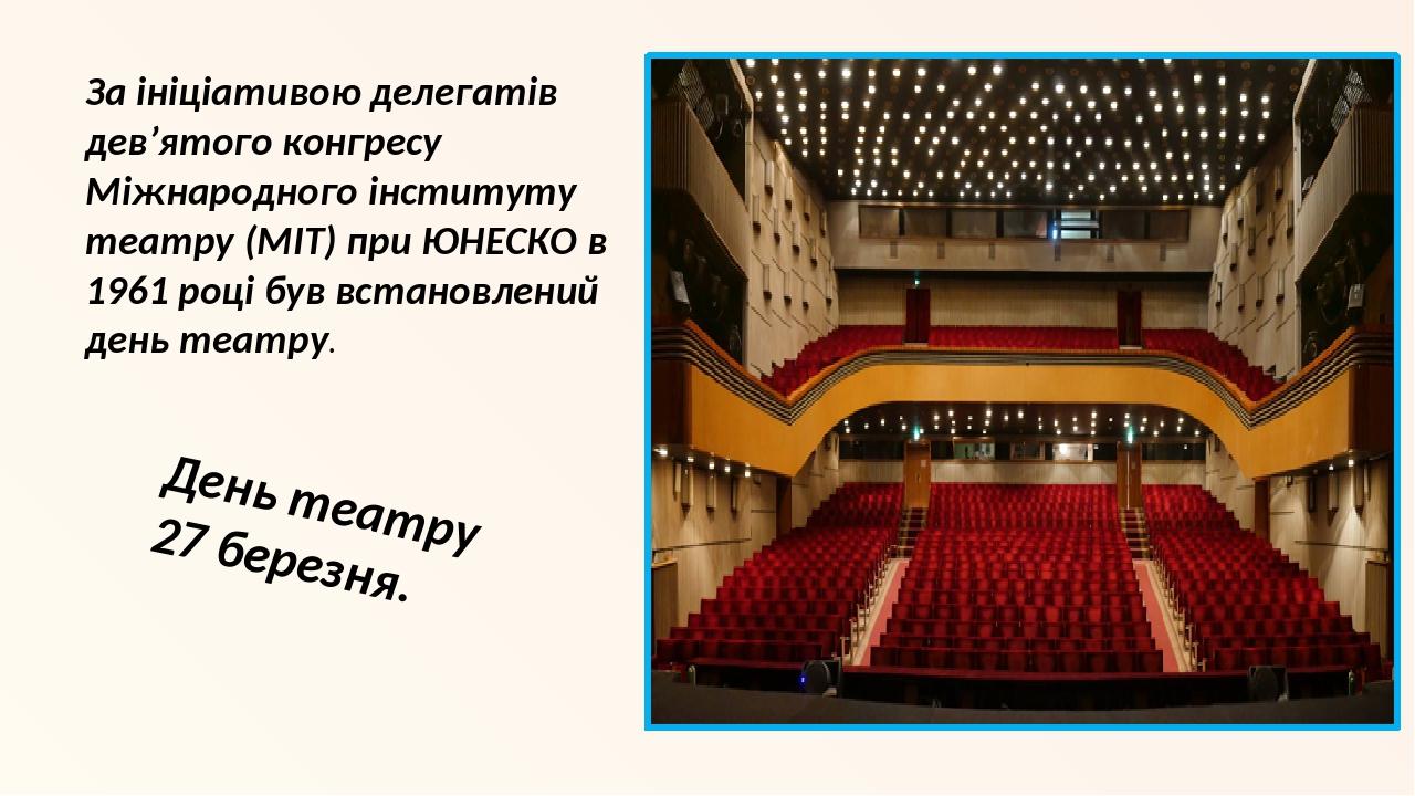 За ініціативою делегатів дев'ятого конгресу Міжнародного інституту театру (МІТ) при ЮНЕСКО в 1961 році був встановлений день театру. День театру 27...