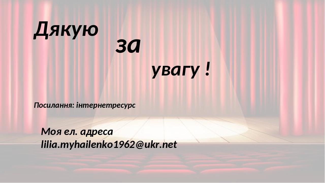 Дякую за увагу ! Посилання: інтернетресурс Моя ел. адреса lilia.myhailenko1962@ukr.net