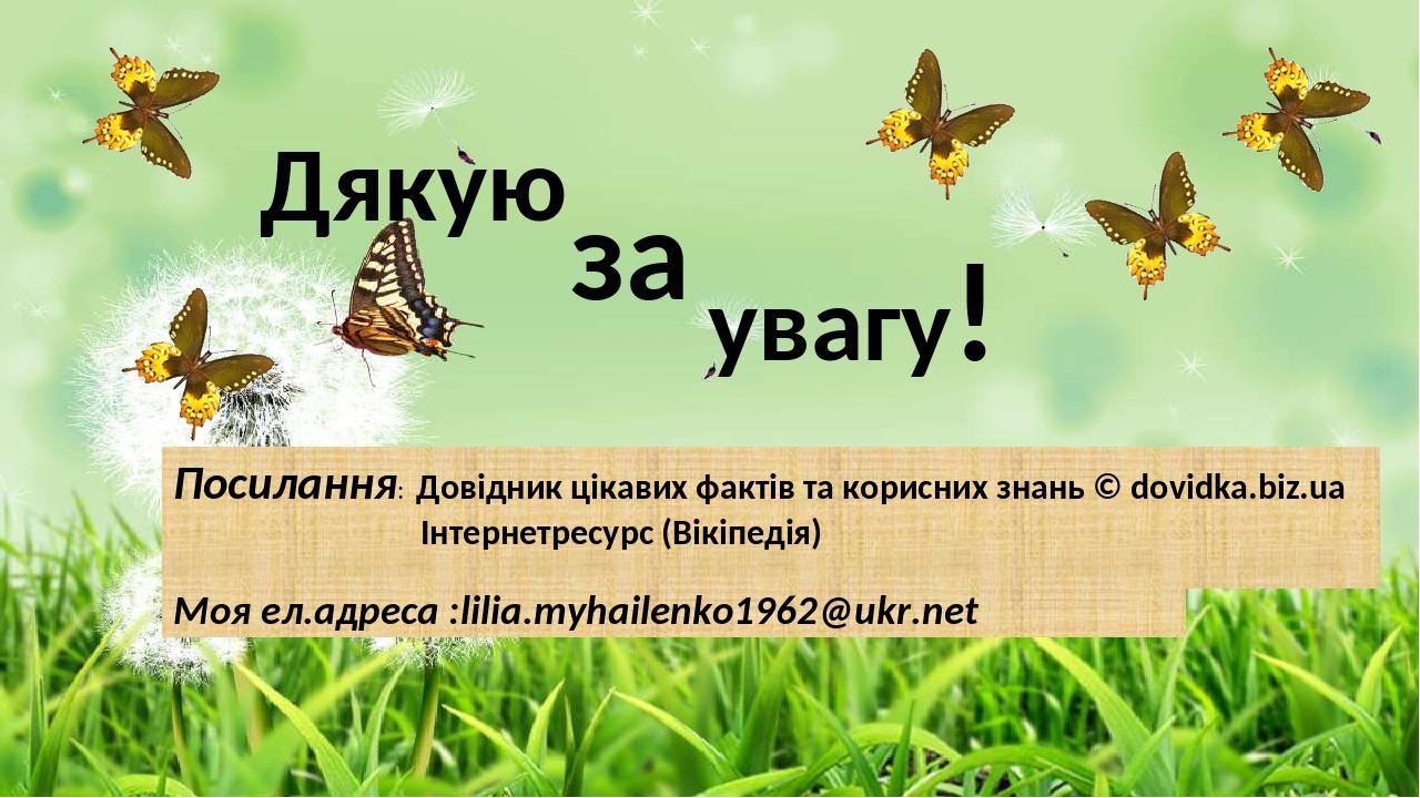 Дякую за увагу! Посилання: Довідник цікавих фактів та корисних знань © dovidka.biz.ua Інтернетресурс (Вікіпедія) Моя ел.адреса :lilia.myhailenko196...