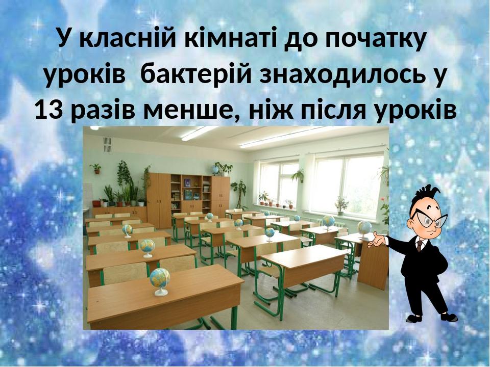 У класній кімнаті до початку уроків бактерій знаходилось у 13 разів менше, ніж після уроків