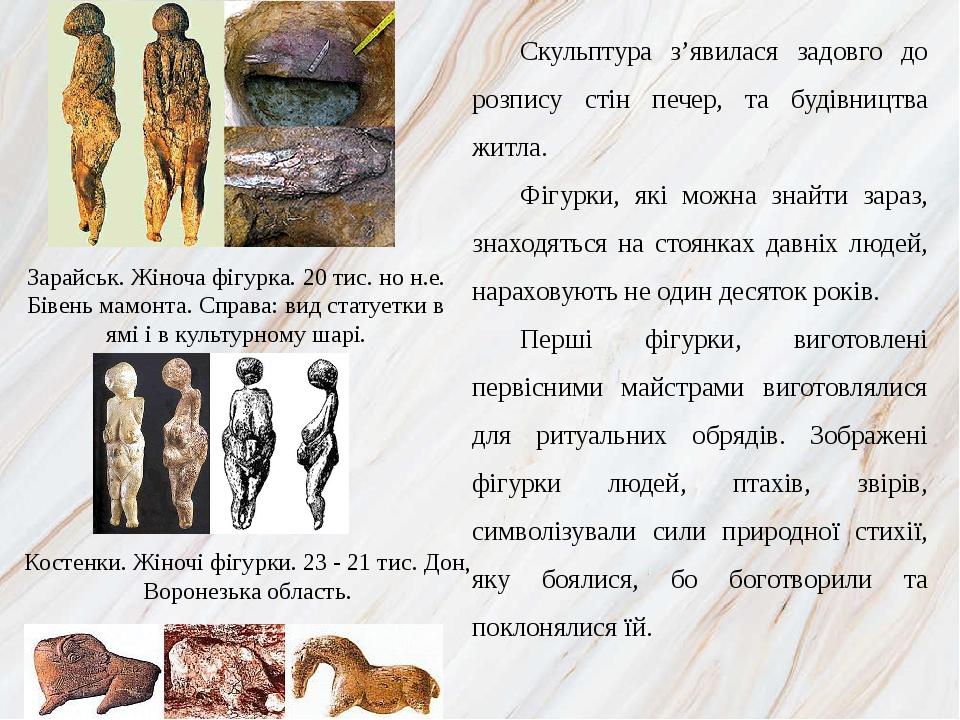 Скульптура з'явилася задовго до розпису стін печер, та будівництва житла. Фігурки, які можна знайти зараз, знаходяться на стоянках давніх людей, на...