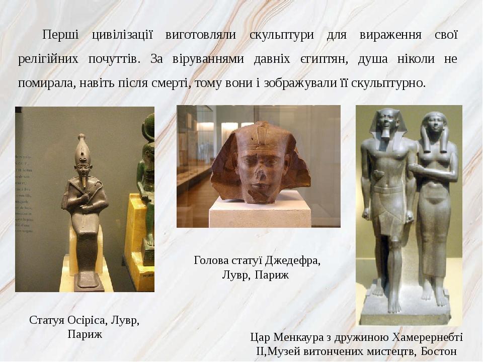 Перші цивілізації виготовляли скульптури для вираження свої релігійних почуттів. За віруваннями давніх єгиптян, душа ніколи не помирала, навіть піс...