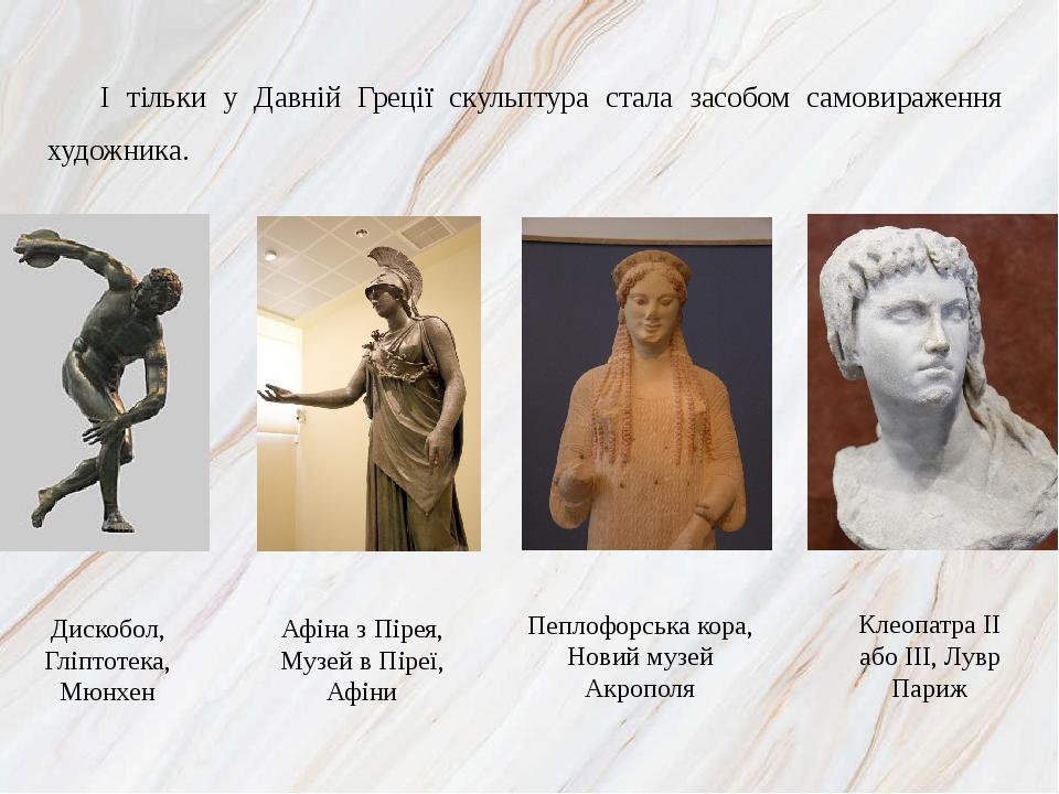 І тільки у Давній Греції скульптура стала засобом самовираження художника. Дискобол, Гліптотека, Мюнхен Афіна з Пірея, Музей в Піреї, Афіни Пеплофо...