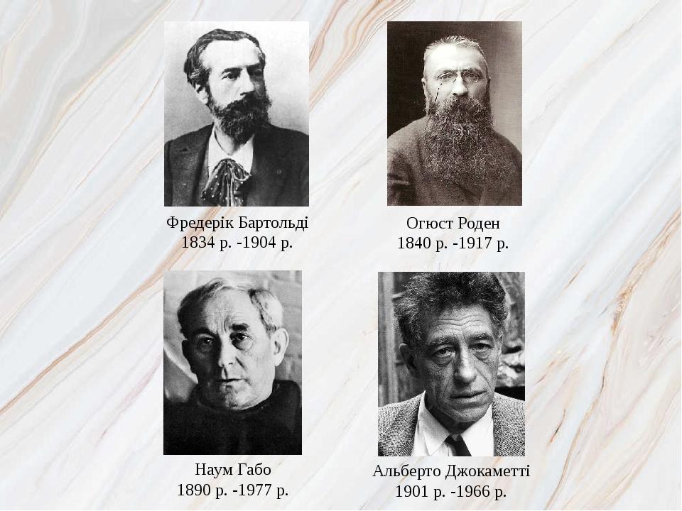 Наум Габо 1890 р. -1977 р. Фредерік Бартольді 1834 р. -1904 р. Огюст Роден 1840 р. -1917 р. Альберто Джокаметті 1901 р. -1966 р.