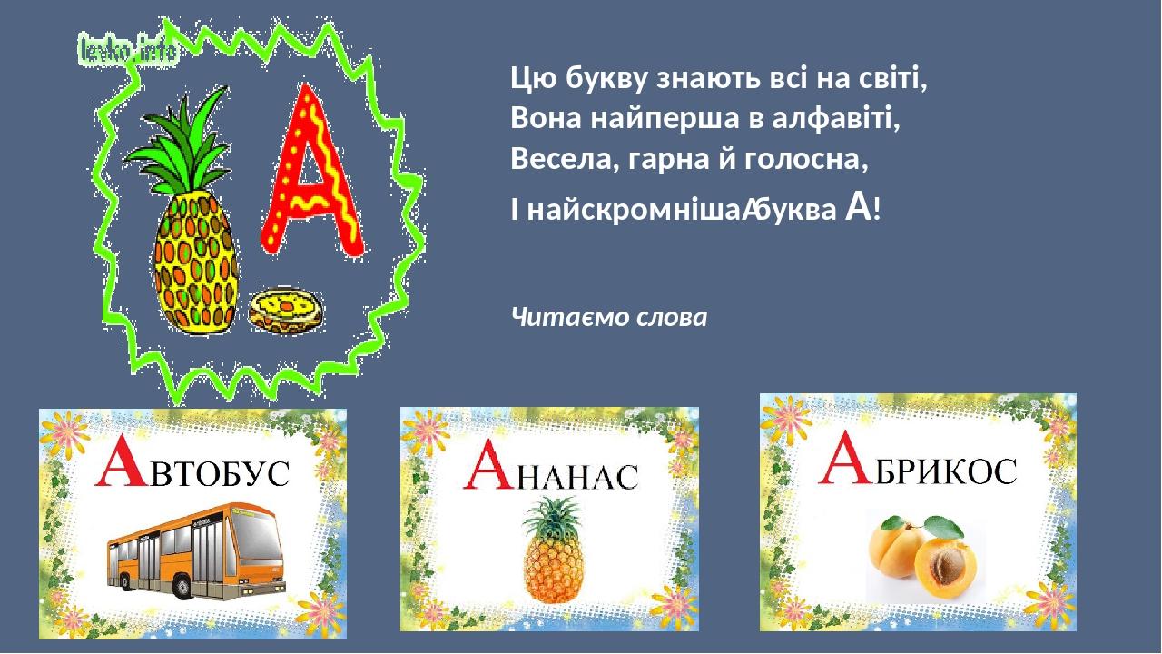 Цю букву знають всі на світі, Вона найперша в алфавіті, Весела, гарна й голосна, І найскромнішабуква А! м м Читаємо слова