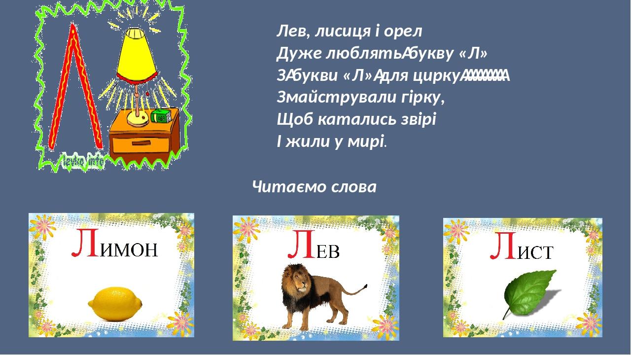 Лев, лисиця і орел Дуже люблятьбукву «Л» Збукви «Л»для цирку Змайстрували гірку, Щоб катались звірі І жили у мирі. Читаємо слова