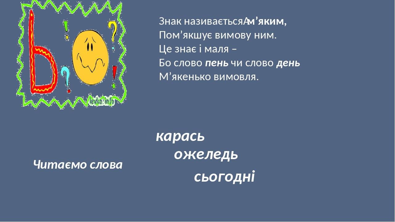 Знак називаєтьсям'яким, Пом'якшує вимову ним. Це знає і маля – Бо слово пень чи слово день М'якенько вимовля. Читаємо слова карась ожеледь сьогодні