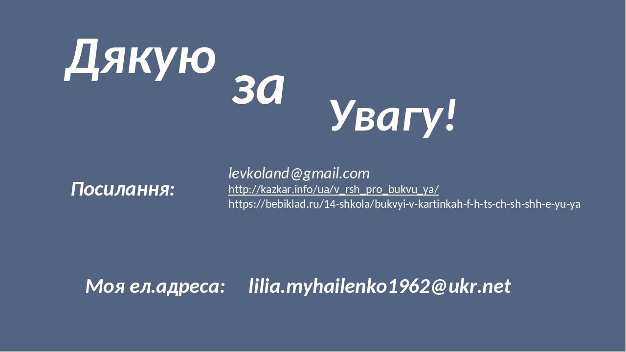Дякую за Увагу! Посилання: levkoland@gmail.com http://kazkar.info/ua/v_rsh_pro_bukvu_ya/ https://bebiklad.ru/14-shkola/bukvyi-v-kartinkah-f-h-ts-ch...