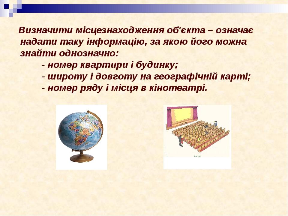 Визначити місцезнаходження об'єкта – означає надати таку інформацію, за якою його можна знайти однозначно: - номер квартири і будинку; - широту і д...
