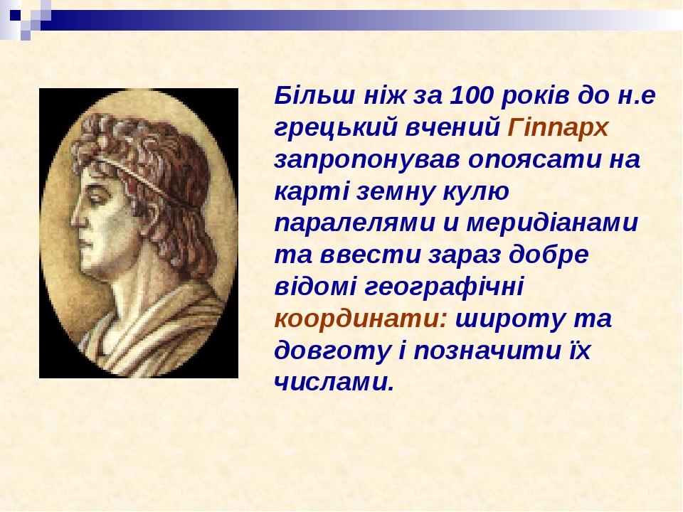 Більш ніж за 100 років до н.е грецький вчений Гіппарх запропонував опоясати на карті земну кулю паралелями и меридіанами та ввести зараз добре відо...