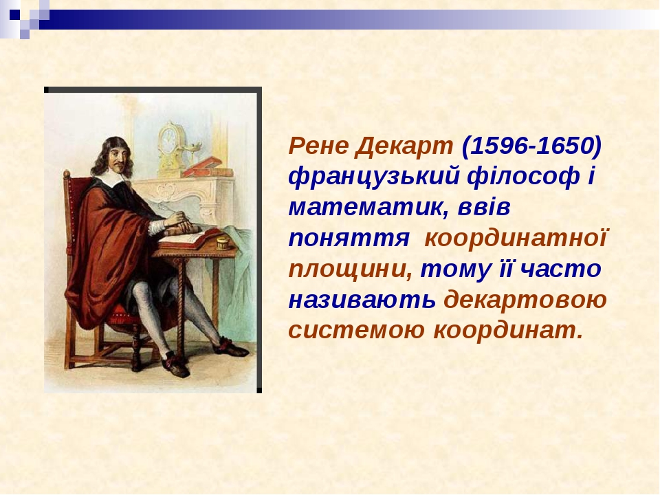 Рене Декарт (1596-1650) французький філософ і математик, ввів поняття координатної площини, тому її часто називають декартовою системою координат.