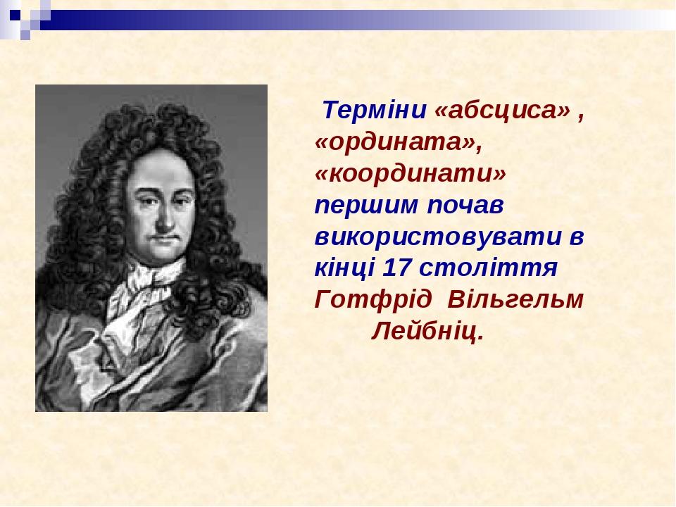Терміни «абсциса» , «ордината», «координати» першим почав використовувати в кінці 17 століття Готфрід Вільгельм Лейбніц.