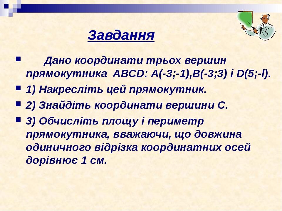Завдання Дано координати трьох вершин прямокутника ABCD: А(-3;-1),В(-3;3) i D(5;-l). 1)Накресліть цей прямокутник. 2)Знайдіть координати вершини ...