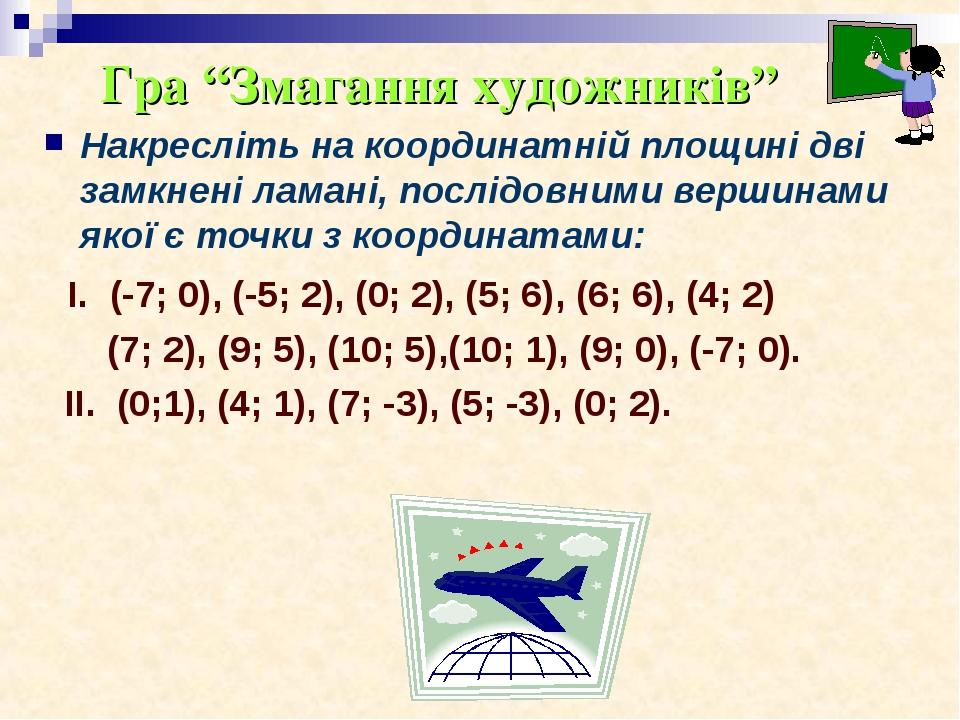 Накресліть на координатній площині дві замкнені ламані, послідовними вершинами якої є точки з координатами: І. (-7; 0), (-5; 2), (0; 2), (5; 6), (6...