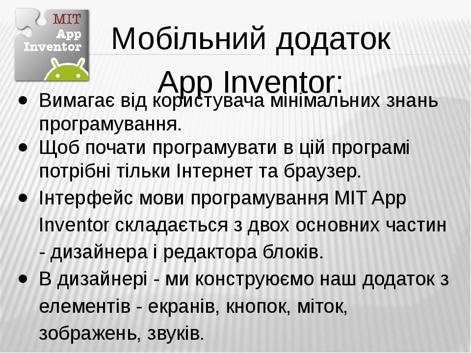 Мобільний додаток App Inventor: Вимагає від користувача мінімальних знань програмування. Щоб почати програмувати в цій програмі потрібні тільки Інт...