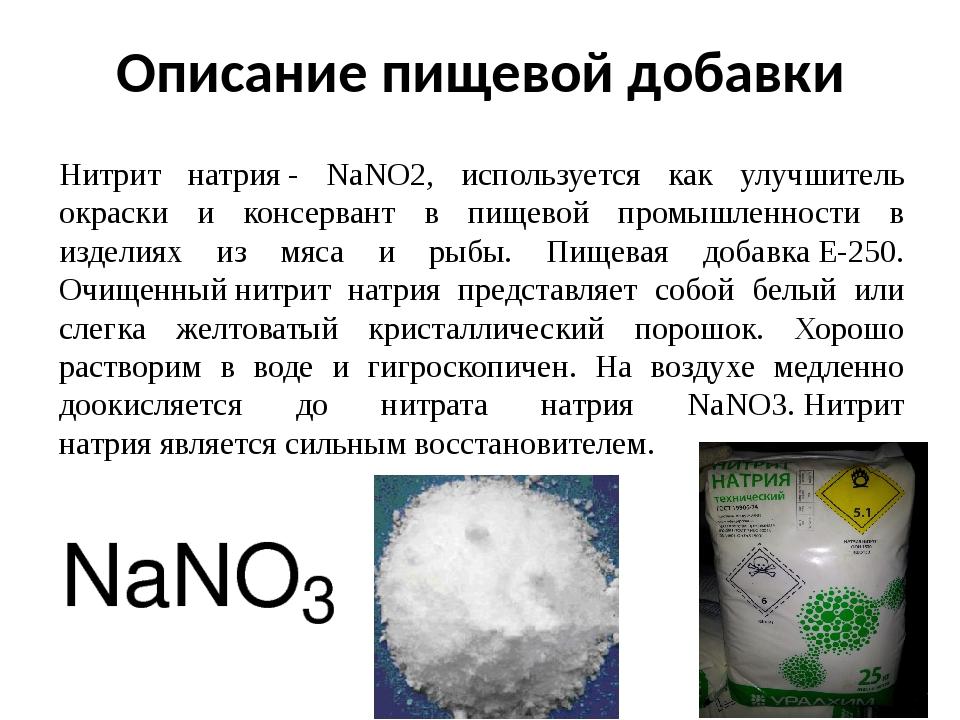 Описание пищевой добавки Нитрит натрия- NaNO2, используется как улучшитель окраски и консервант в пищевой промышленности в изделиях из мяса и рыбы...