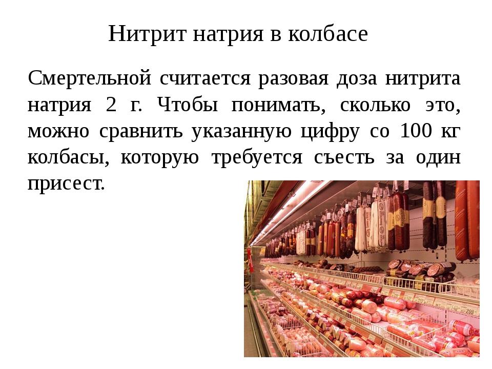 Смертельной считается разовая доза нитрита натрия 2 г. Чтобы понимать, сколько это, можно сравнить указанную цифру со 100 кг колбасы, которую требу...