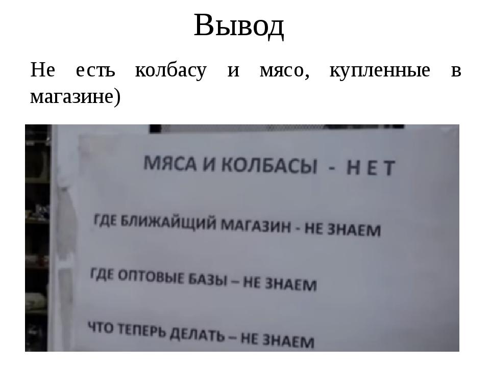 Вывод Не есть колбасу и мясо, купленные в магазине)