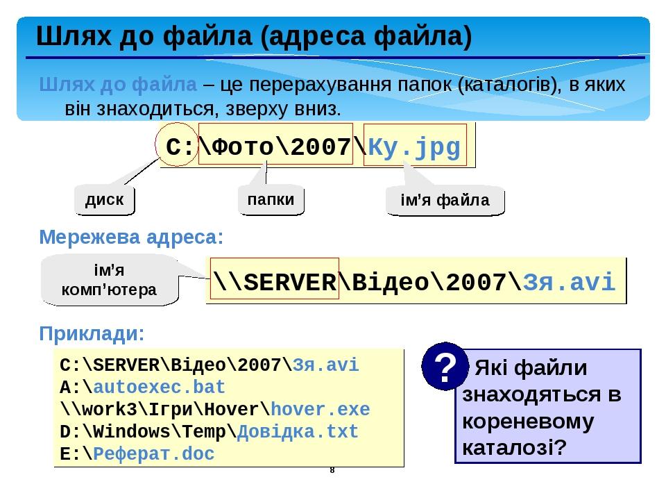 * Шлях до файла (адреса файла) Шлях до файла – це перерахування папок (каталогів), в яких він знаходиться, зверху вниз. Мережева адреса: Приклади: ...