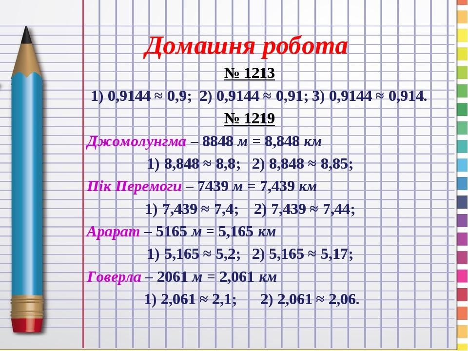 Домашня робота № 1213 1) 0,9144 ≈ 0,9; 2) 0,9144 ≈ 0,91; 3) 0,9144 ≈ 0,914. № 1219 Джомолунгма – 8848 м = 8,848 км 8,848 ≈ 8,8; 2) 8,848 ≈ 8,85; Пі...