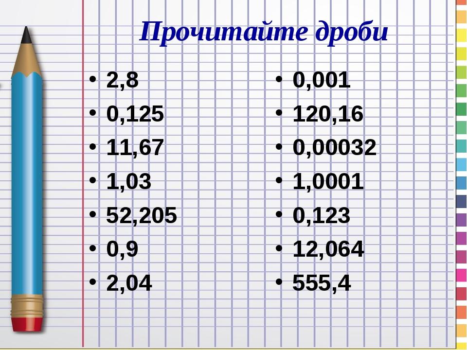 Прочитайте дроби 2,8 0,125 11,67 1,03 52,205 0,9 2,04 0,001 120,16 0,00032 1,0001 0,123 12,064 555,4