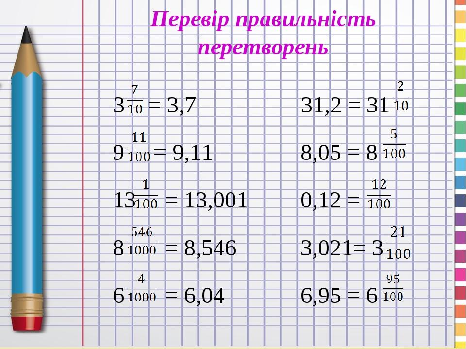 Перевір правильність перетворень 3 = 3,7 31,2 = 31 9 = 9,11 8,05 = 8 13 = 13,001 0,12 = 8 = 8,546 3,021= 3 6 = 6,04 6,95 = 6