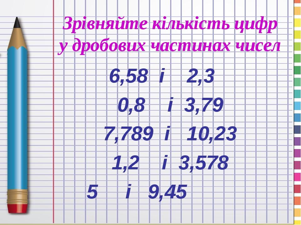 Зрівняйте кількість цифр у дробових частинах чисел 6,58 і 2,3 0,8 і 3,79 7,789 і 10,23 1,2 і 3,578 5 і 9,45