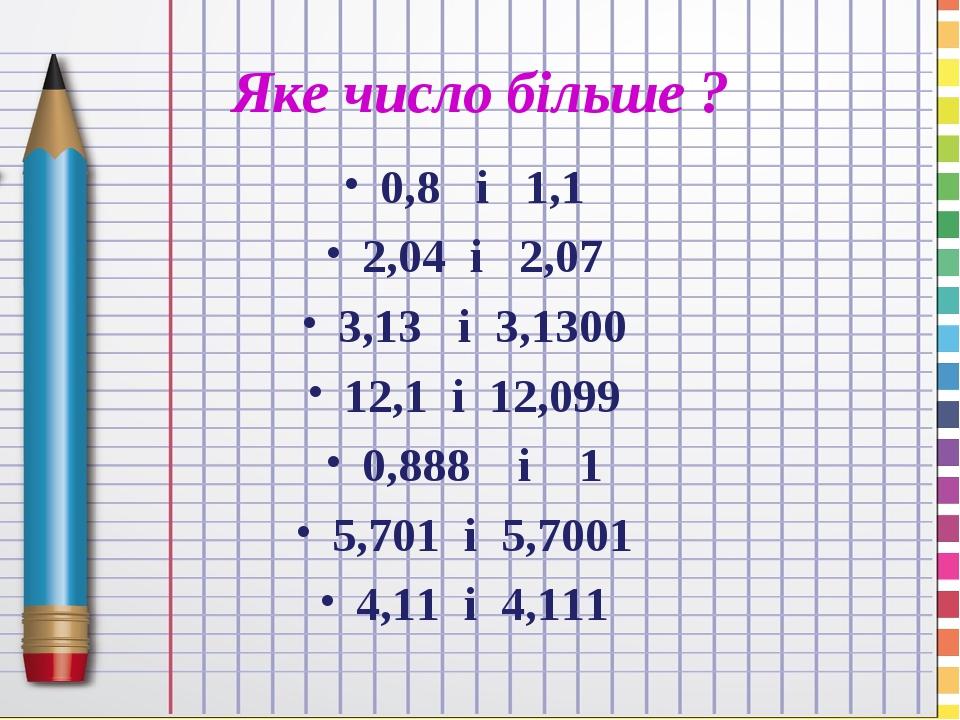 Яке число більше ? 0,8 і 1,1 2,04 і 2,07 3,13 і 3,1300 12,1 і 12,099 0,888 і 1 5,701 і 5,7001 4,11 і 4,111