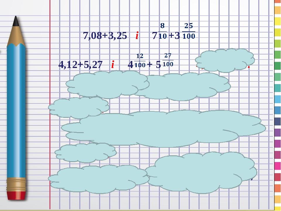 7,08+3,25 і 7 +3 4,12+5,27 і 4 + 5 4,12+5,27=? 4,12+5,27=4 +5 =9 =9,39 1,2+5,27=? 1,2+5,27=1,20+5,27=1 +5 = 6 5,27-1,2=? 5,27-1,2=5,27-1,20=5 -1 =4...