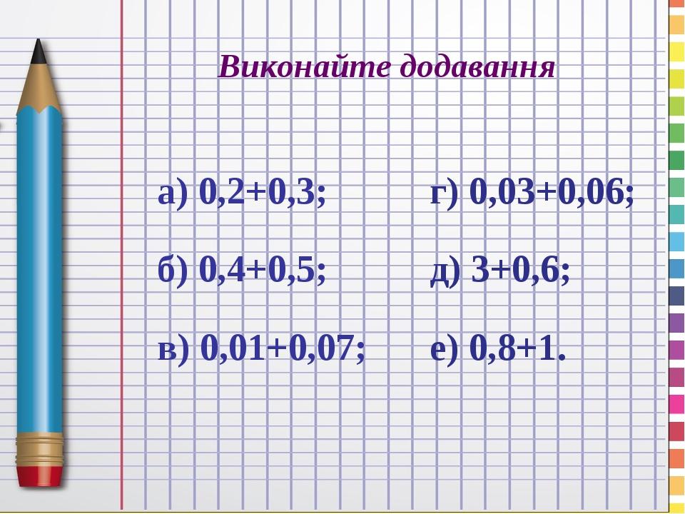 Виконайте додавання а) 0,2+0,3; б) 0,4+0,5; в) 0,01+0,07; г) 0,03+0,06; д) 3+0,6; е) 0,8+1.