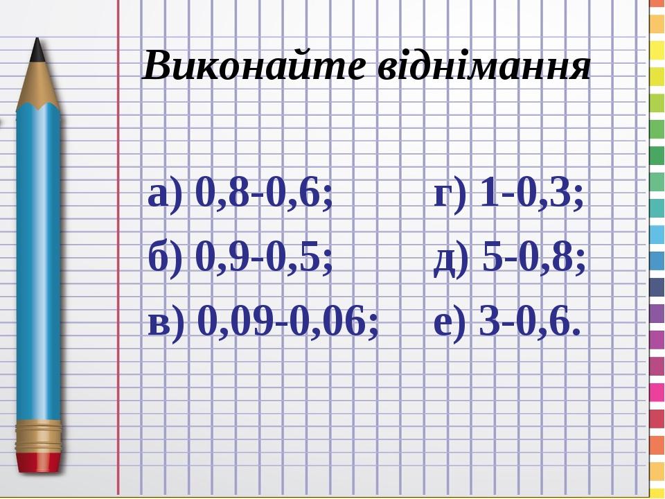 Виконайте віднімання а) 0,8-0,6; б) 0,9-0,5; в) 0,09-0,06; г) 1-0,3; д) 5-0,8; е) 3-0,6.