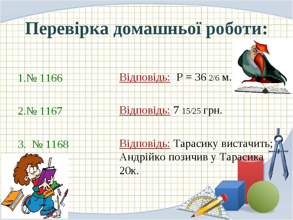 Перевірка домашньої роботи: № 1166 № 1167 3. № 1168 Відповідь: Р = 36 2/6 м. Відповідь: 7 15/25 грн. Відповідь: Тарасику вистачить; Андрійко позичи...