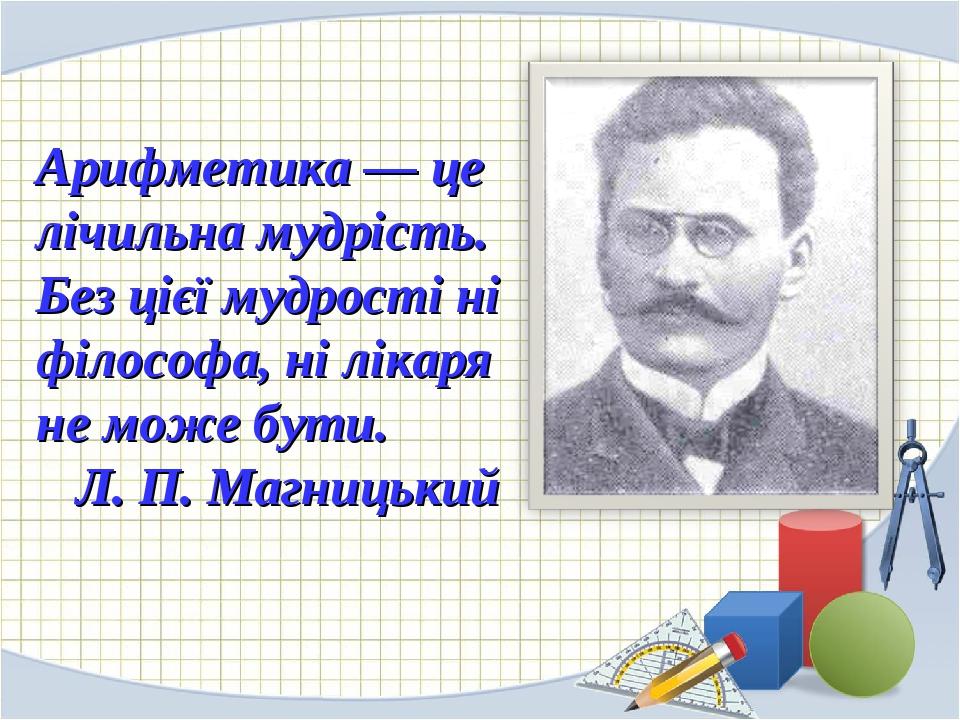 Арифметика — це лічильна мудрість. Без цієї мудрості ні філософа, ні лікаря не може бути. Л. П. Магницький